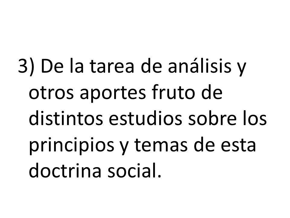 3) De la tarea de análisis y otros aportes fruto de distintos estudios sobre los principios y temas de esta doctrina social.