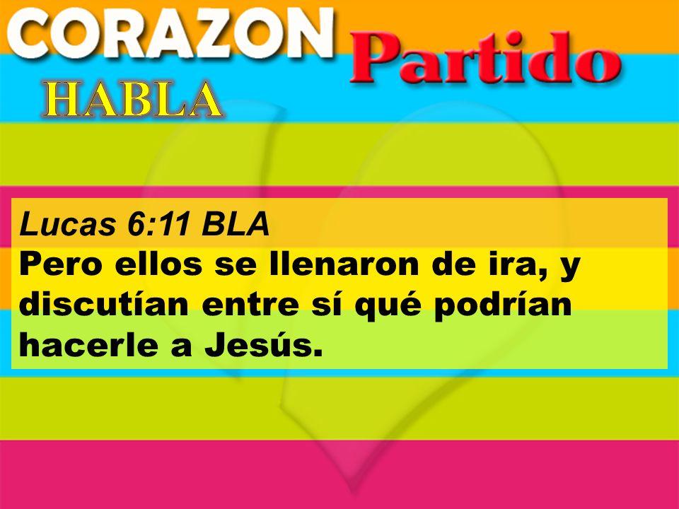 HABLA Lucas 6:11 BLA.