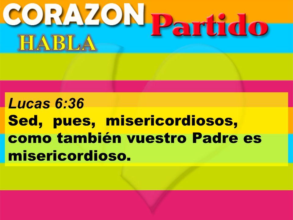 HABLA Lucas 6:36 Sed, pues, misericordiosos, como también vuestro Padre es misericordioso.