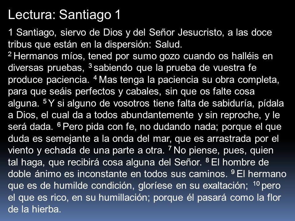 Lectura: Santiago 11 Santiago, siervo de Dios y del Señor Jesucristo, a las doce tribus que están en la dispersión: Salud.