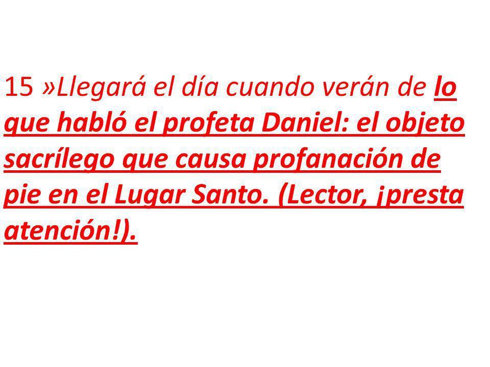 15 »Llegará el día cuando verán de lo que habló el profeta Daniel: el objeto sacrílego que causa profanación de pie en el Lugar Santo.