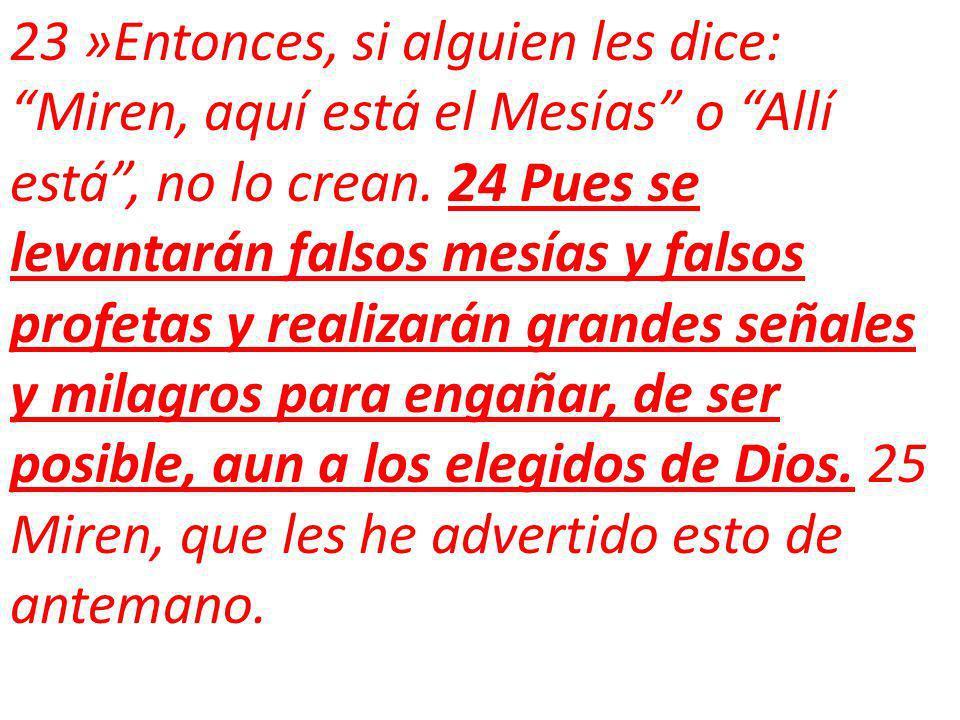 23 »Entonces, si alguien les dice: Miren, aquí está el Mesías o Allí está , no lo crean.