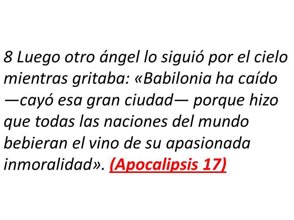 8 Luego otro ángel lo siguió por el cielo mientras gritaba: «Babilonia ha caído —cayó esa gran ciudad— porque hizo que todas las naciones del mundo bebieran el vino de su apasionada inmoralidad».