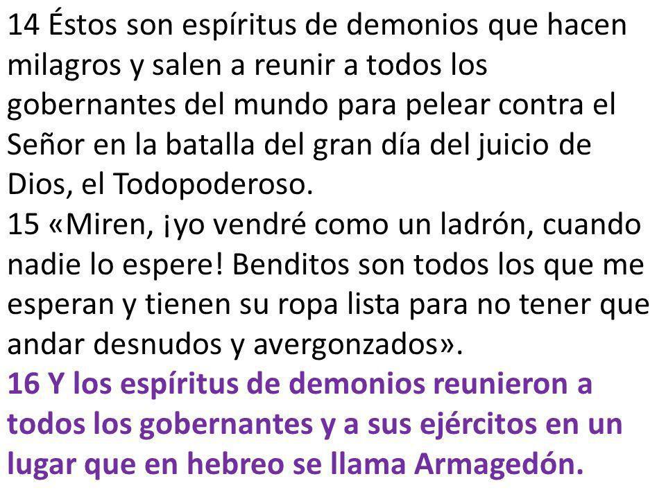 14 Éstos son espíritus de demonios que hacen milagros y salen a reunir a todos los gobernantes del mundo para pelear contra el Señor en la batalla del gran día del juicio de Dios, el Todopoderoso.