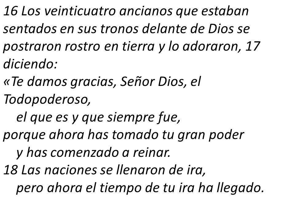16 Los veinticuatro ancianos que estaban sentados en sus tronos delante de Dios se postraron rostro en tierra y lo adoraron, 17 diciendo: