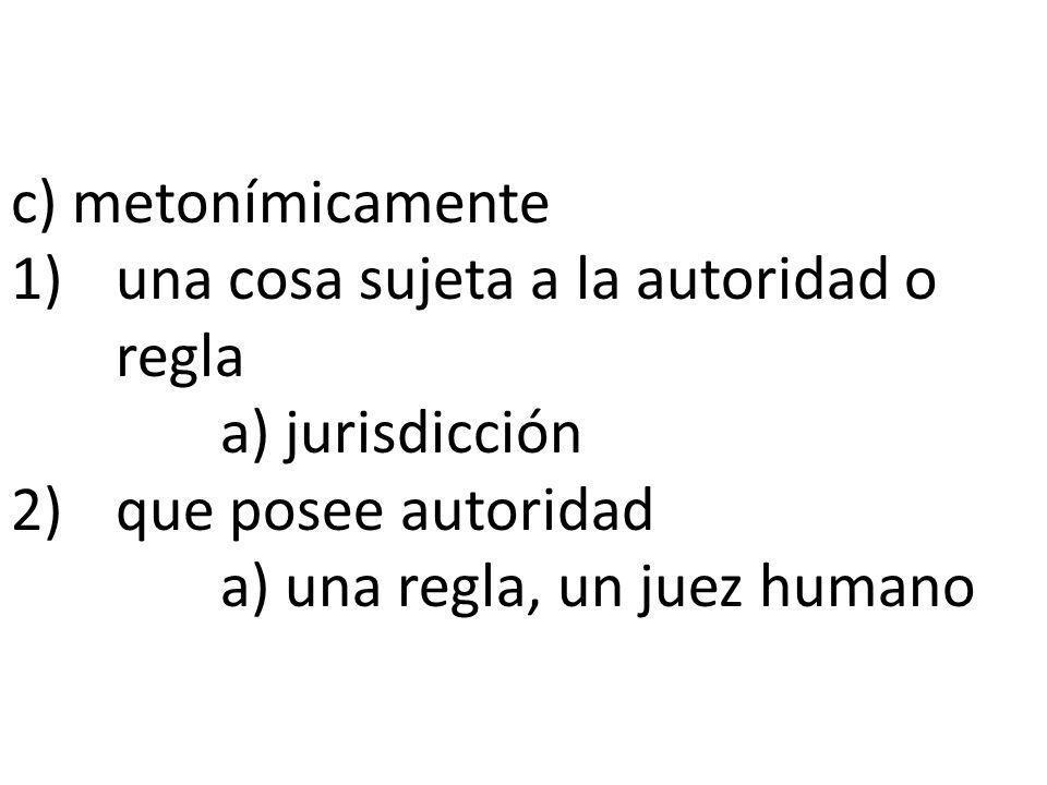c) metonímicamente 1) una cosa sujeta a la autoridad o regla. a) jurisdicción. 2) que posee autoridad.