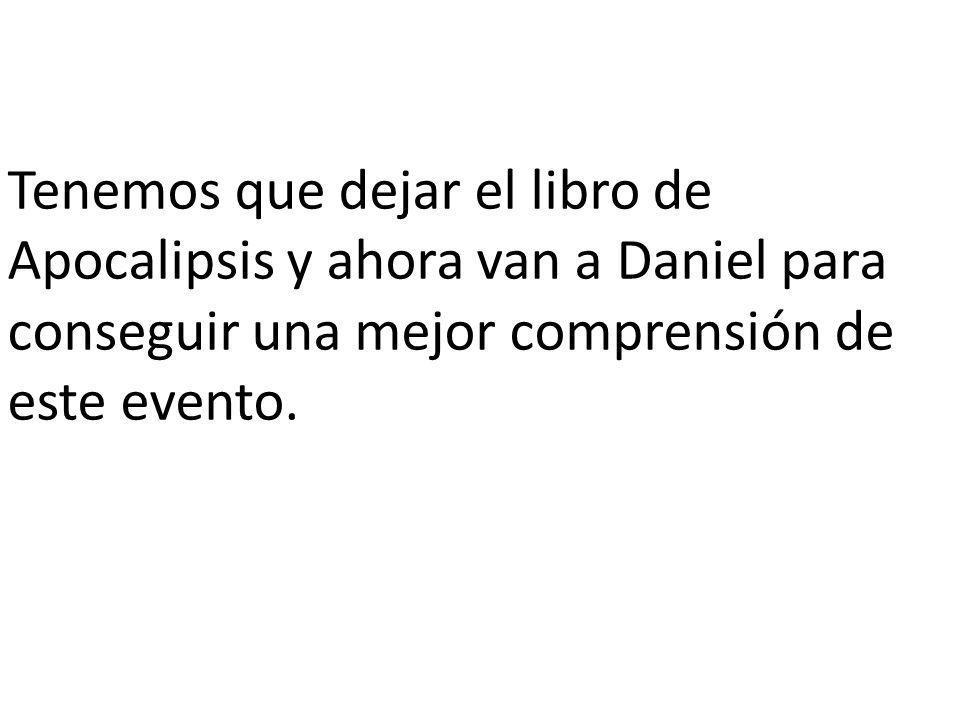 Tenemos que dejar el libro de Apocalipsis y ahora van a Daniel para conseguir una mejor comprensión de este evento.