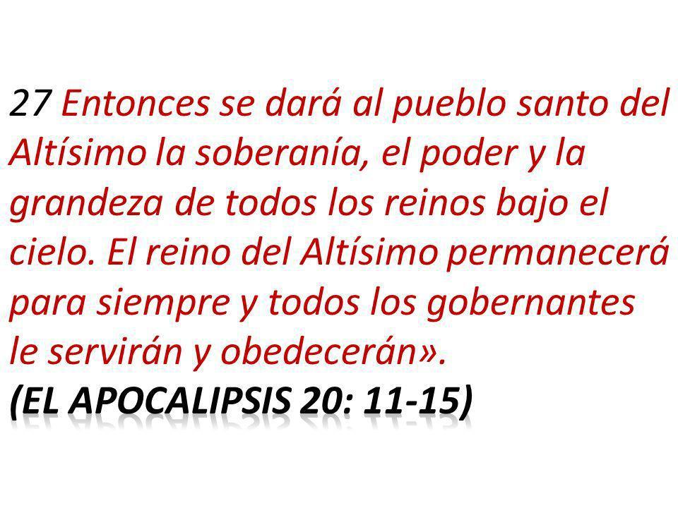 27 Entonces se dará al pueblo santo del Altísimo la soberanía, el poder y la grandeza de todos los reinos bajo el cielo. El reino del Altísimo permanecerá para siempre y todos los gobernantes le servirán y obedecerán».