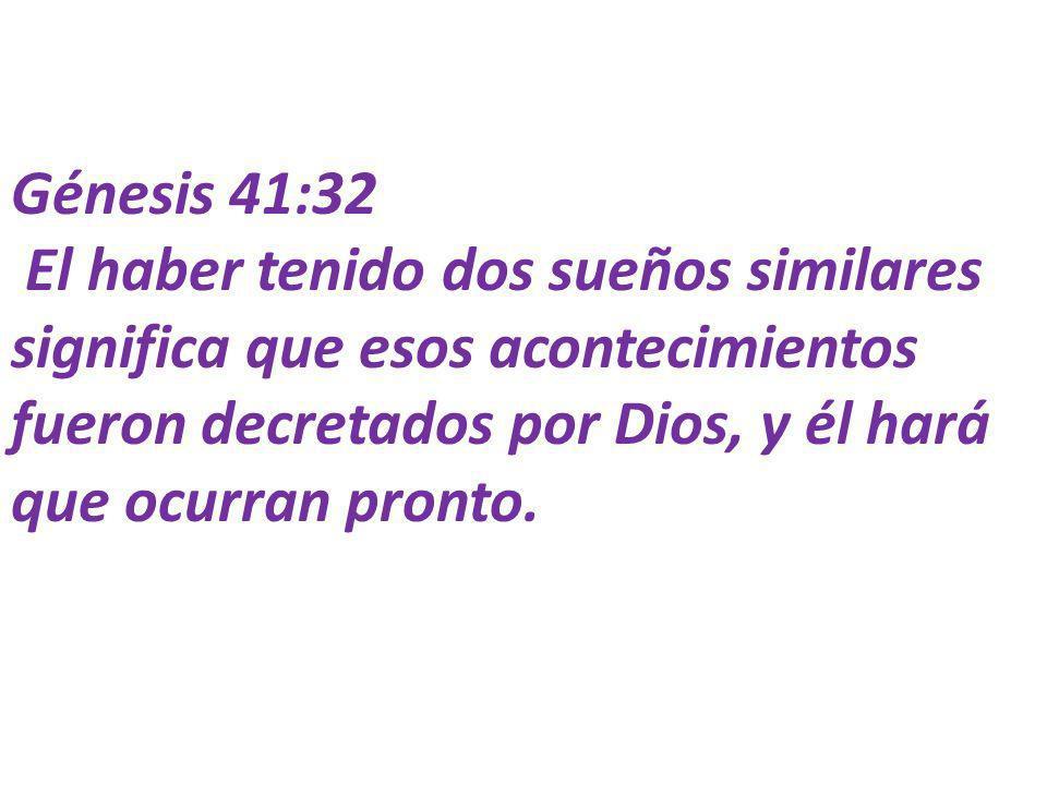 Génesis 41:32 El haber tenido dos sueños similares significa que esos acontecimientos fueron decretados por Dios, y él hará que ocurran pronto.