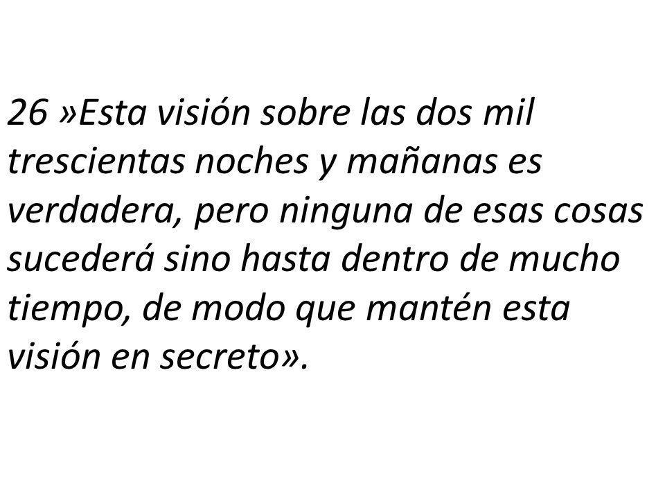26 »Esta visión sobre las dos mil trescientas noches y mañanas es verdadera, pero ninguna de esas cosas sucederá sino hasta dentro de mucho tiempo, de modo que mantén esta visión en secreto».