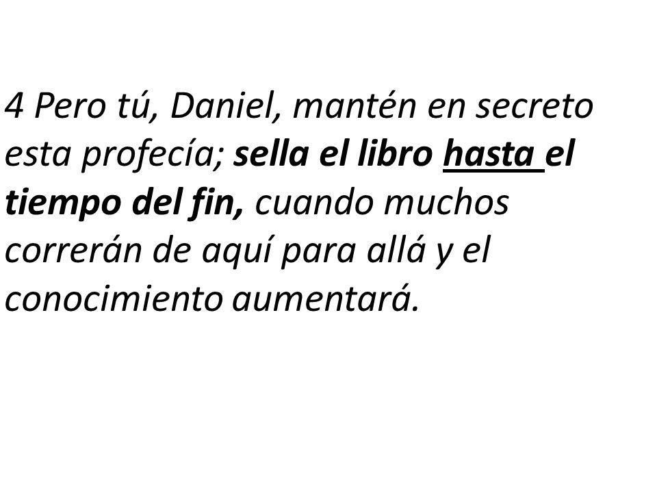 4 Pero tú, Daniel, mantén en secreto esta profecía; sella el libro hasta el tiempo del fin, cuando muchos correrán de aquí para allá y el conocimiento aumentará.