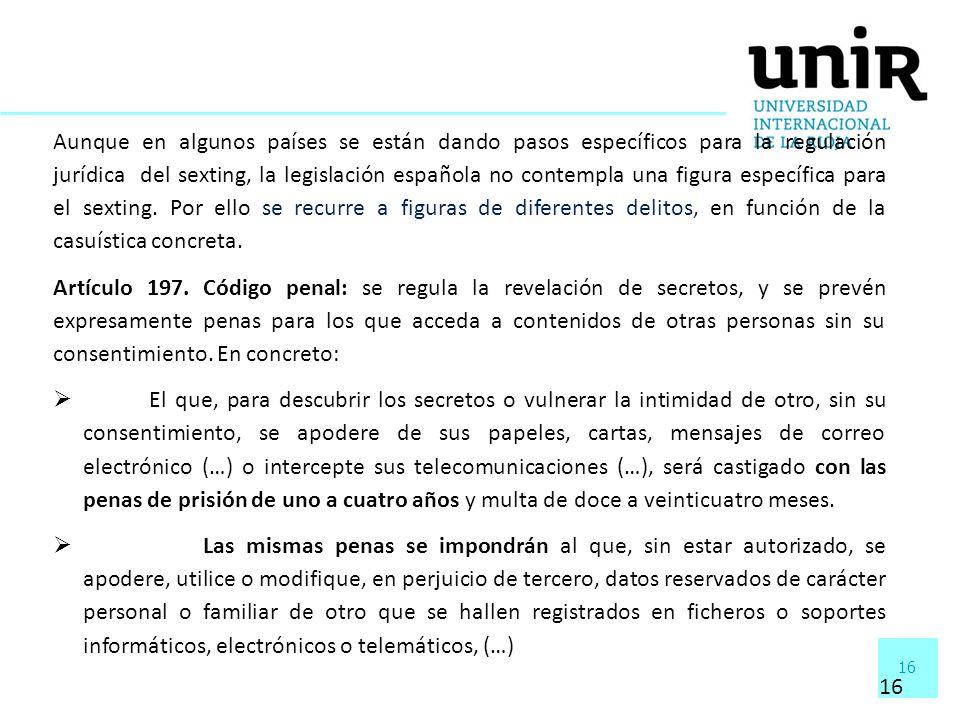 Aunque en algunos países se están dando pasos específicos para la regulación jurídica del sexting, la legislación española no contempla una figura específica para el sexting. Por ello se recurre a figuras de diferentes delitos, en función de la casuística concreta.
