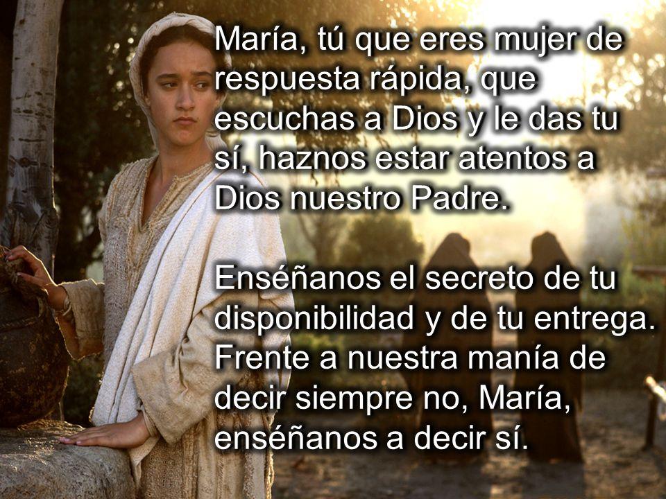 María, tú que eres mujer de respuesta rápida, que escuchas a Dios y le das tu sí, haznos estar atentos a Dios nuestro Padre.