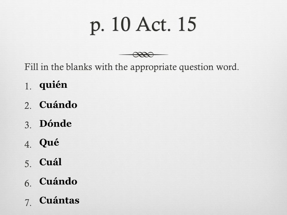 p. 10 Act. 15 Fill in the blanks with the appropriate question word. 1. 2. 3. 4. 5. 6. 7. quién. Cuándo.