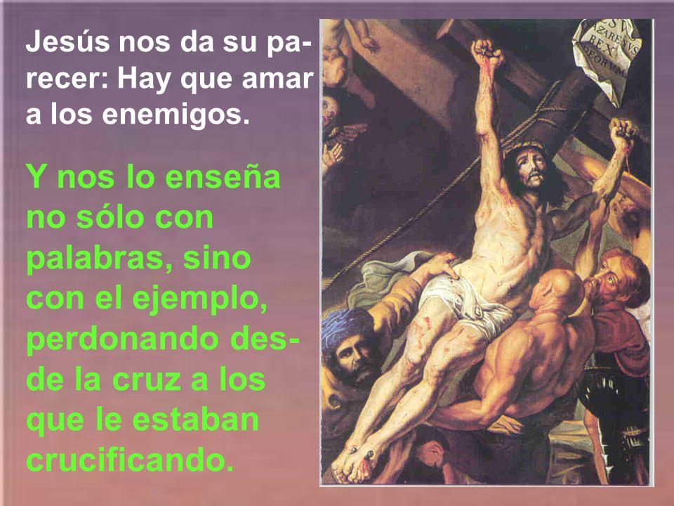 Jesús nos da su pa-recer: Hay que amar a los enemigos.