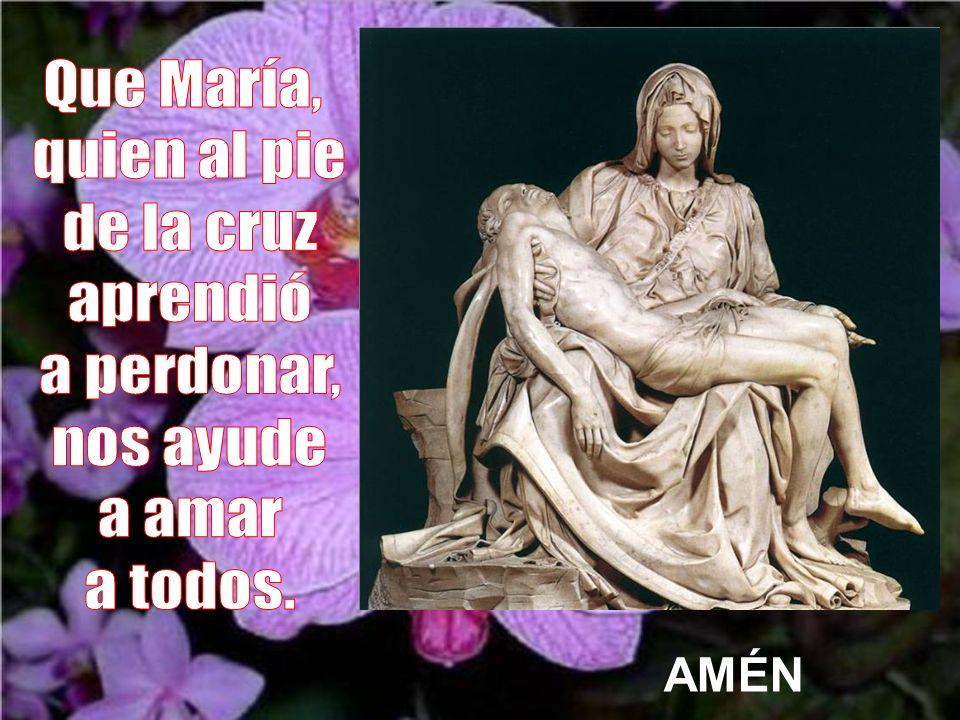 Que María, quien al pie de la cruz aprendió a perdonar, nos ayude a amar a todos. AMÉN