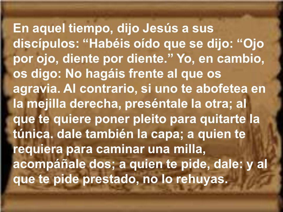 En aquel tiempo, dijo Jesús a sus discípulos: Habéis oído que se dijo: Ojo por ojo, diente por diente. Yo, en cambio, os digo: No hagáis frente al que os agravia.