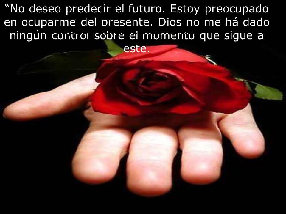 No deseo predecir el futuro. Estoy preocupado en ocuparme del presente. Dios no me há dado ningún control sobre el momento que sigue a este.