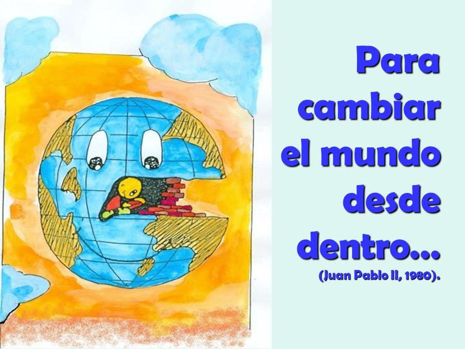 Para cambiar el mundo desde dentro… (Juan Pablo II, 1980).