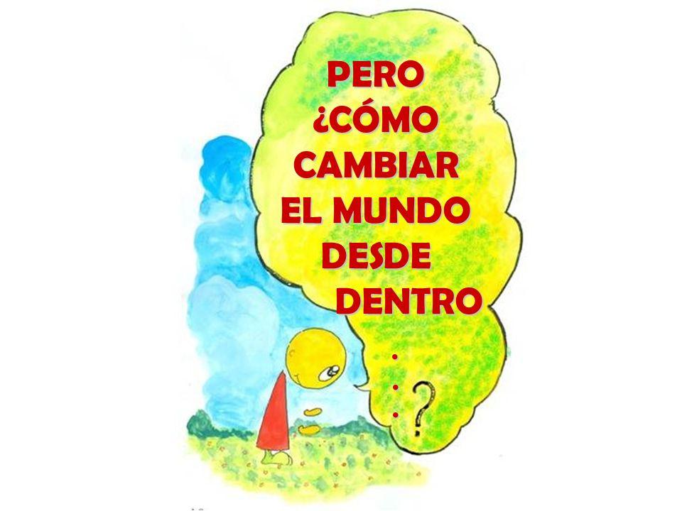 PERO ¿CÓMO CAMBIAR EL MUNDO DESDE DENTRO . . .