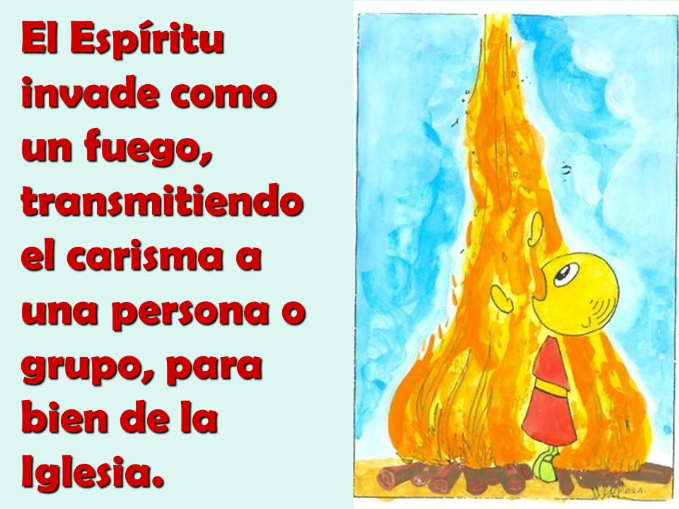 El Espíritu invade como un fuego, transmitiendo el carisma a una persona o grupo, para bien de la Iglesia.