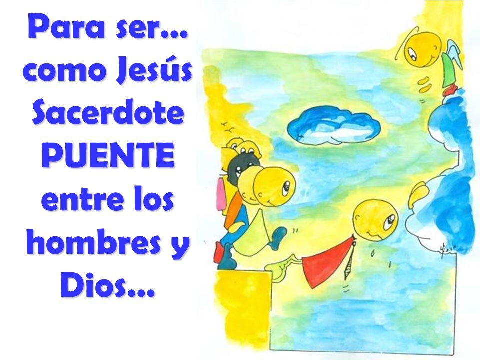 Para ser… como Jesús Sacerdote PUENTE entre los hombres y Dios…