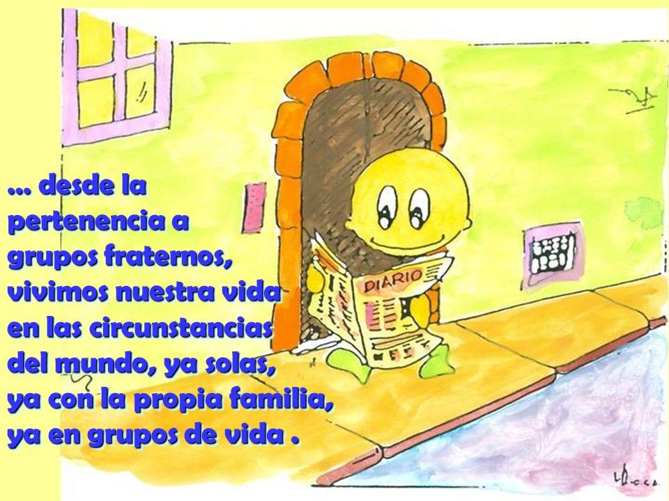 … desde la pertenencia a grupos fraternos, vivimos nuestra vida en las circunstancias del mundo, ya solas, ya con la propia familia, ya en grupos de vida .
