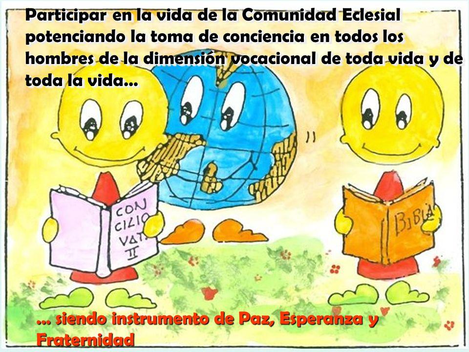 Participar en la vida de la Comunidad Eclesial potenciando la toma de conciencia en todos los hombres de la dimensión vocacional de toda vida y de toda la vida…