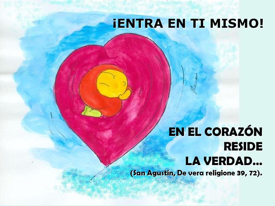 ¡ENTRA EN TI MISMO! EN EL CORAZÓN RESIDE LA VERDAD… (San Agustín, De vera religione 39, 72).
