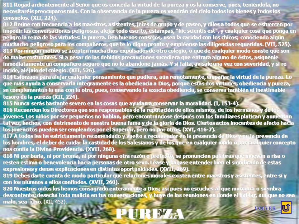 811 Rogad ardientemente al Señor que os conceda la virtud de la pureza y os la conserve, pues, teniéndola, no necesitaréis preocuparos más. Con la observancia de la pureza os vendrán del cielo todos los bienes y todos los consuelos. (XII, 224).