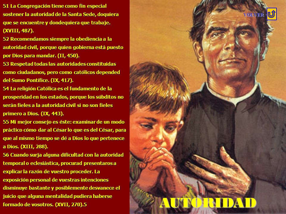 51 La Congregación tiene como fin especial sostener la autoridad de la Santa Sede, doquiera que se encuentre y dondequiera que trabaje. (XVIII, 487).