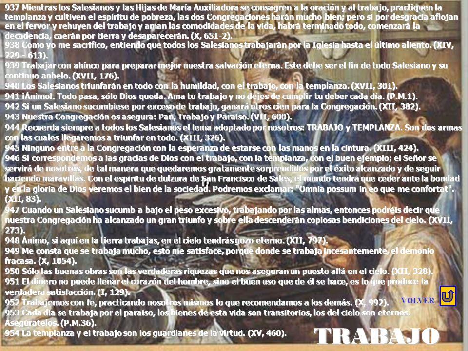 937 Mientras los Salesianos y las Hijas de María Auxiliadora se consagren a la oración y al trabajo, practiquen la templanza y cultiven el espíritu de pobreza, las dos Congregaciones harán mucho bien; pero si por desgracia aflojan en el fervor y rehuyen del trabajo y aman las comodidades de la vida, habrá terminado todo, comenzará la decadencia, caerán por tierra y desaparecerán. (X, 651-2).
