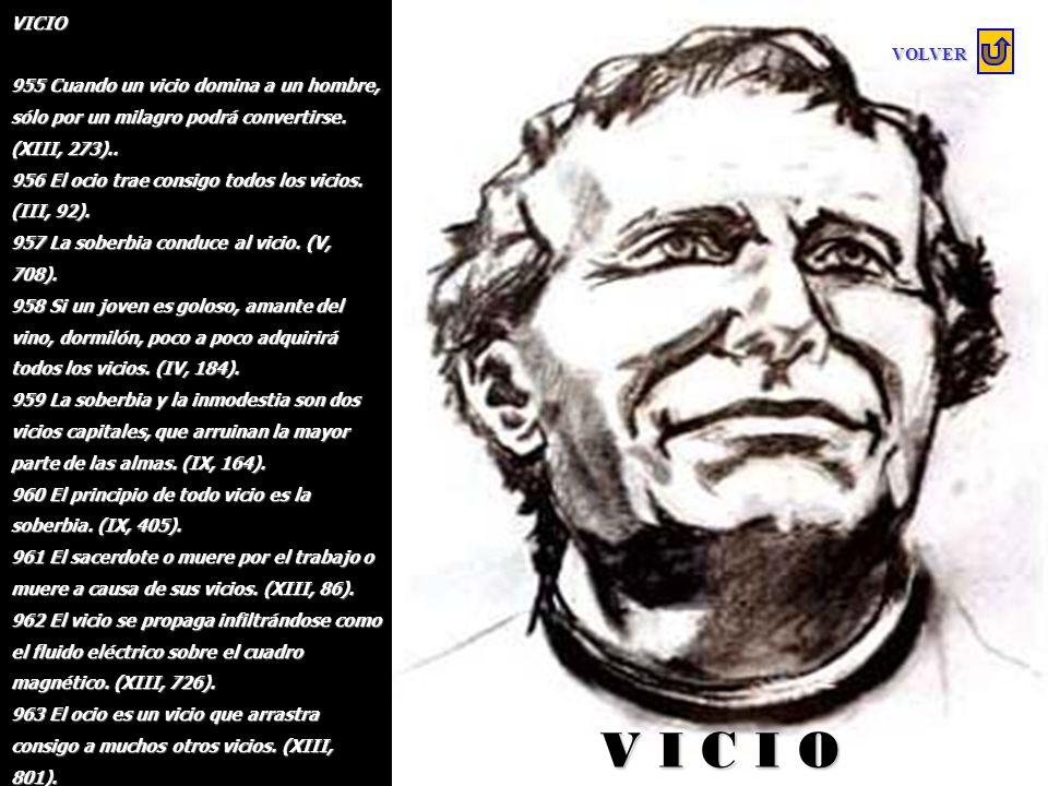 VICIO 955 Cuando un vicio domina a un hombre, sólo por un milagro podrá convertirse. (XIII, 273)..