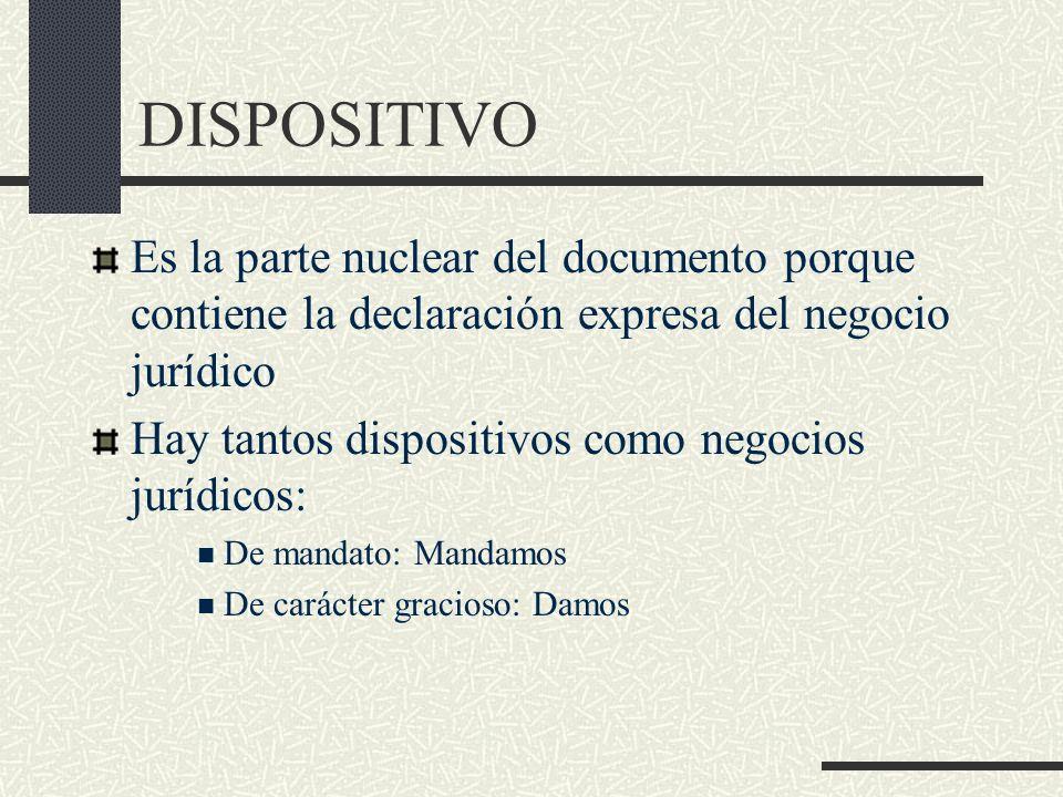DISPOSITIVO Es la parte nuclear del documento porque contiene la declaración expresa del negocio jurídico.