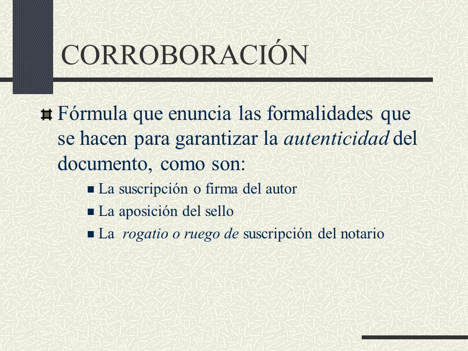 CORROBORACIÓN Fórmula que enuncia las formalidades que se hacen para garantizar la autenticidad del documento, como son: