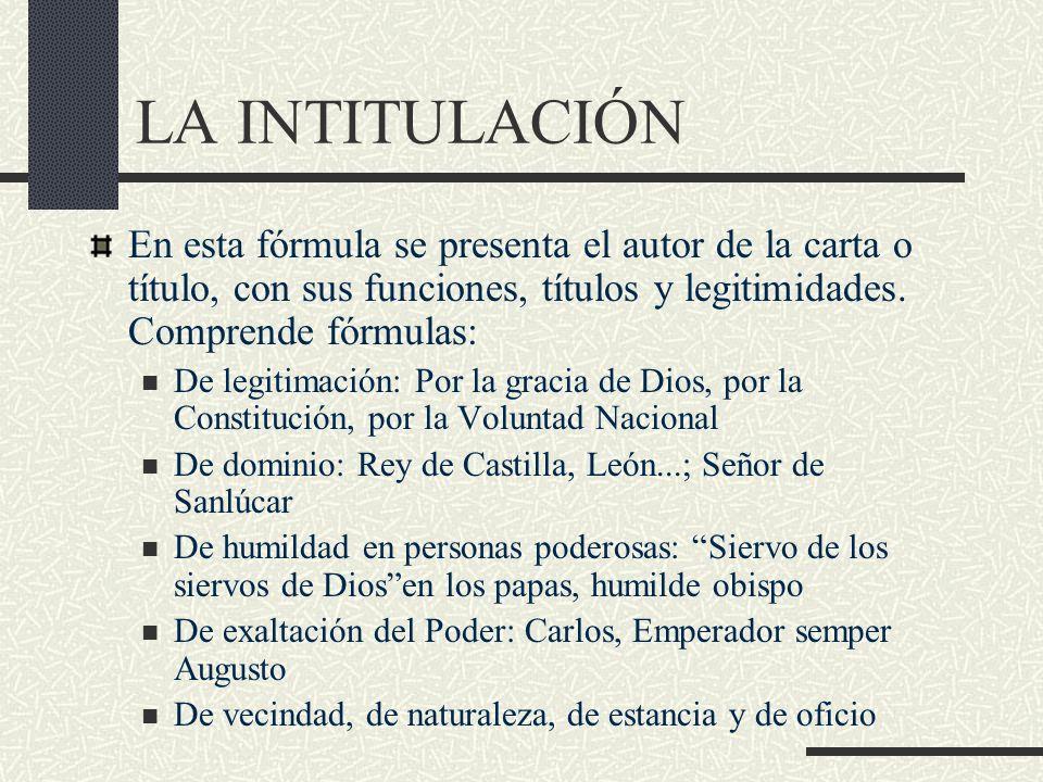 LA INTITULACIÓN En esta fórmula se presenta el autor de la carta o título, con sus funciones, títulos y legitimidades. Comprende fórmulas: