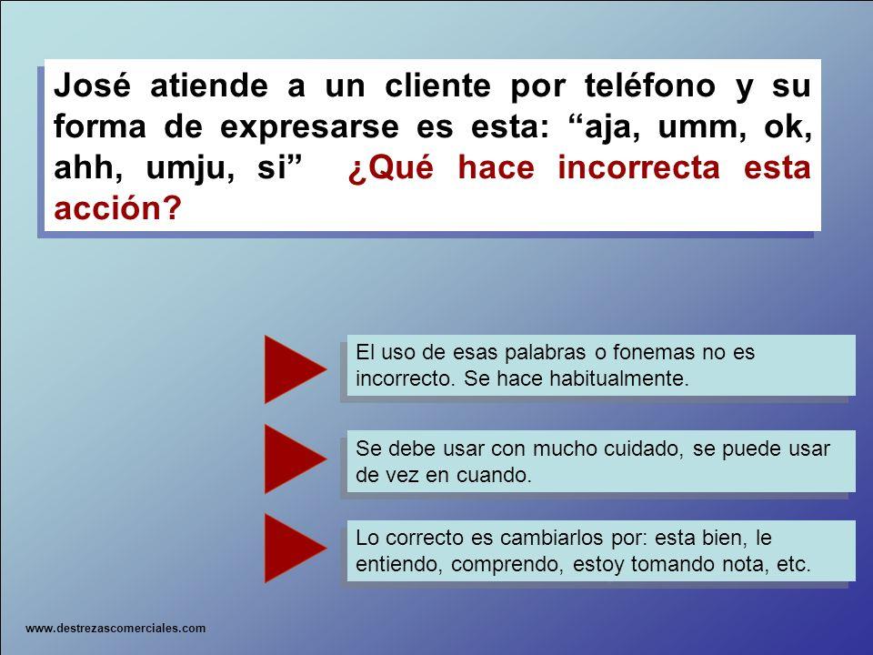 José atiende a un cliente por teléfono y su forma de expresarse es esta: aja, umm, ok, ahh, umju, si ¿Qué hace incorrecta esta acción