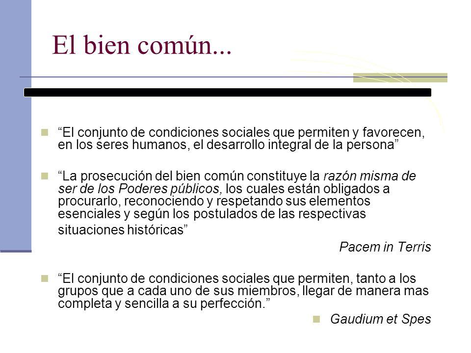 El bien común... El conjunto de condiciones sociales que permiten y favorecen, en los seres humanos, el desarrollo integral de la persona