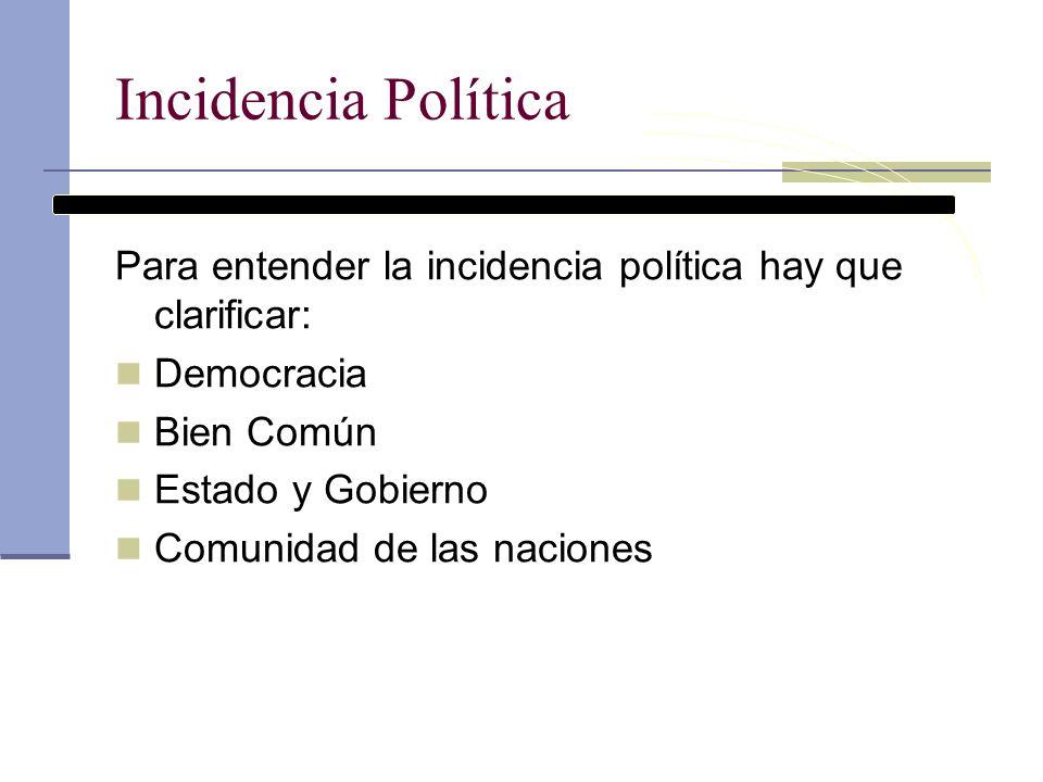 Incidencia Política Para entender la incidencia política hay que clarificar: Democracia. Bien Común.