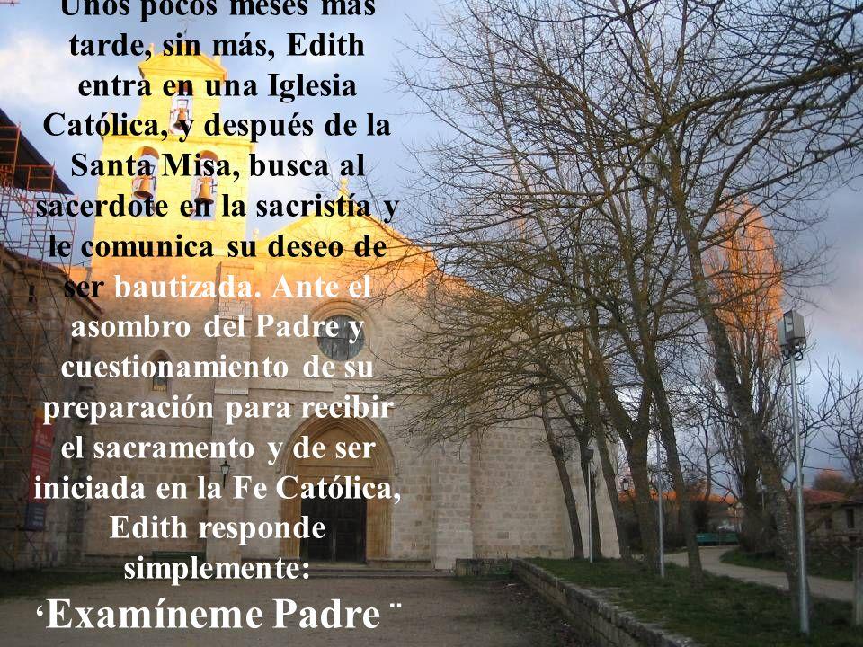 Unos pocos meses más tarde, sin más, Edith entra en una Iglesia Católica, y después de la Santa Misa, busca al sacerdote en la sacristía y le comunica su deseo de ser bautizada.