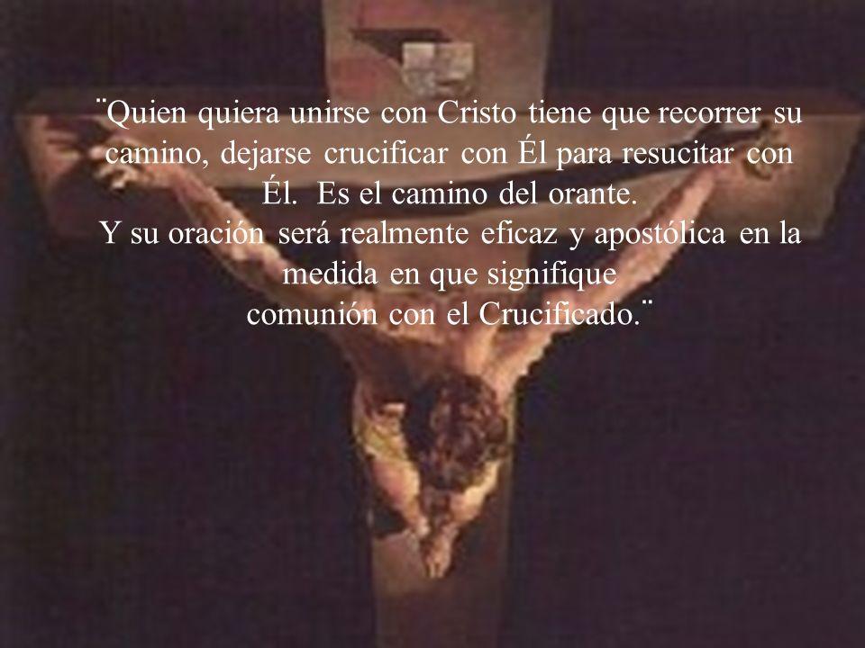 ¨Quien quiera unirse con Cristo tiene que recorrer su camino, dejarse crucificar con Él para resucitar con Él. Es el camino del orante.