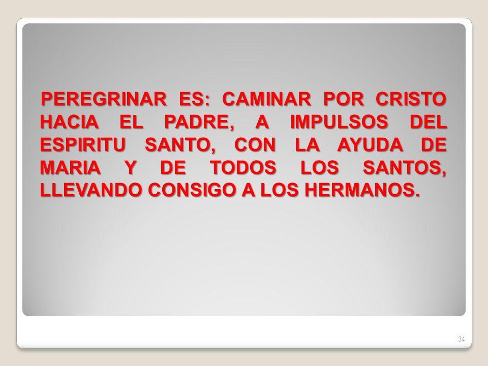 PEREGRINAR ES: CAMINAR POR CRISTO HACIA EL PADRE, A IMPULSOS DEL ESPIRITU SANTO, CON LA AYUDA DE MARIA Y DE TODOS LOS SANTOS, LLEVANDO CONSIGO A LOS HERMANOS.