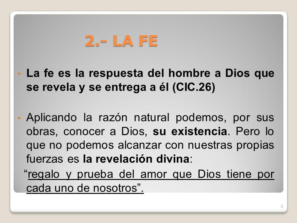 2.- LA FELa fe es la respuesta del hombre a Dios que se revela y se entrega a él (CIC.26)