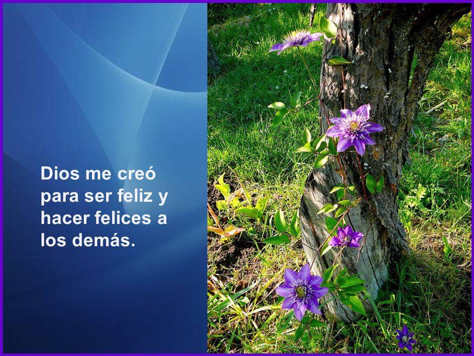 Dios me creó para ser feliz y hacer felices a los demás.