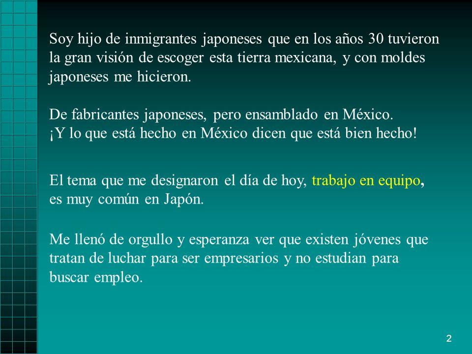 Soy hijo de inmigrantes japoneses que en los años 30 tuvieron la gran visión de escoger esta tierra mexicana, y con moldes japoneses me hicieron.