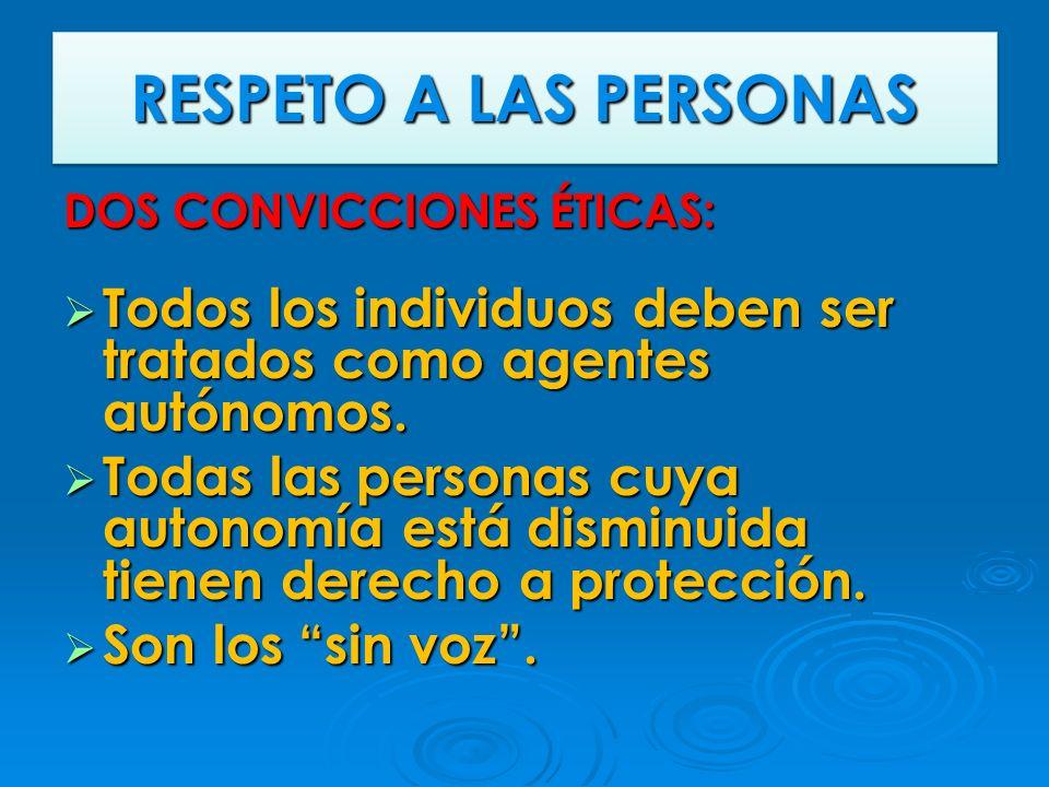 RESPETO A LAS PERSONAS DOS CONVICCIONES ÉTICAS: Todos los individuos deben ser tratados como agentes autónomos.