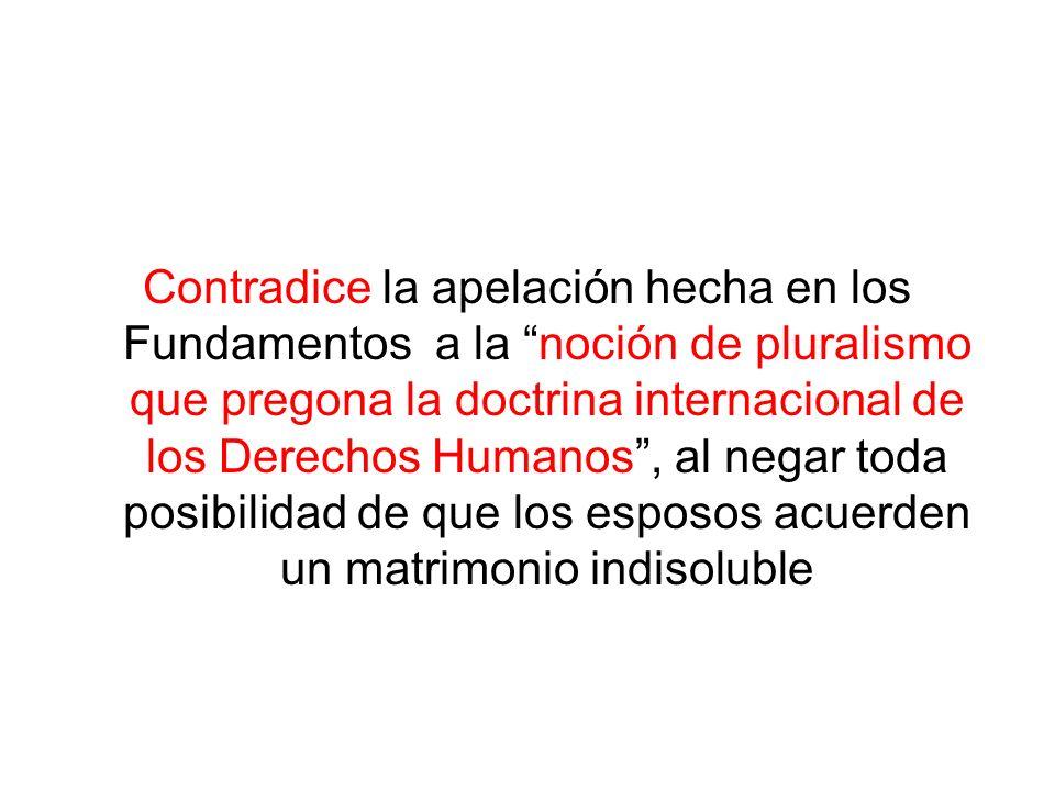 Contradice la apelación hecha en los Fundamentos a la noción de pluralismo que pregona la doctrina internacional de los Derechos Humanos , al negar toda posibilidad de que los esposos acuerden un matrimonio indisoluble