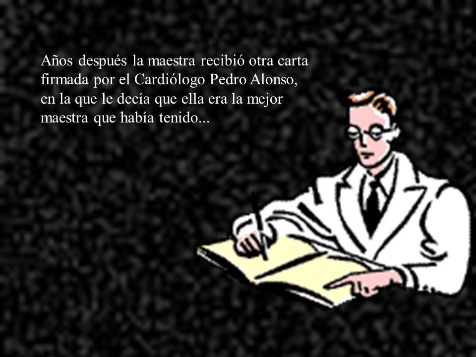 Años después la maestra recibió otra carta firmada por el Cardiólogo Pedro Alonso, en la que le decía que ella era la mejor maestra que había tenido...