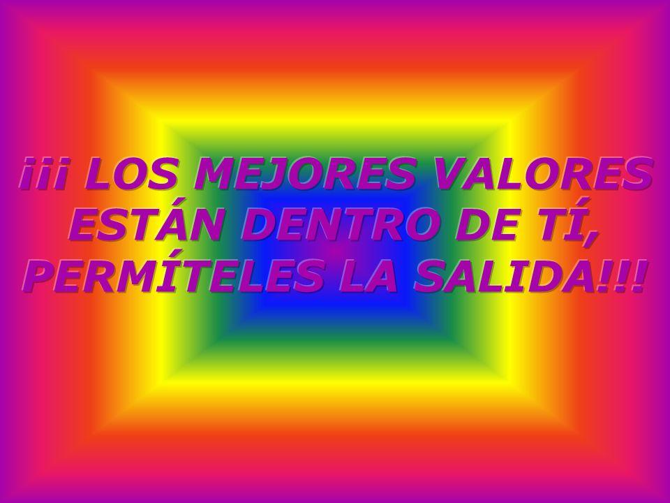 ¡¡¡ LOS MEJORES VALORES ESTÁN DENTRO DE TÍ, PERMÍTELES LA SALIDA!!!