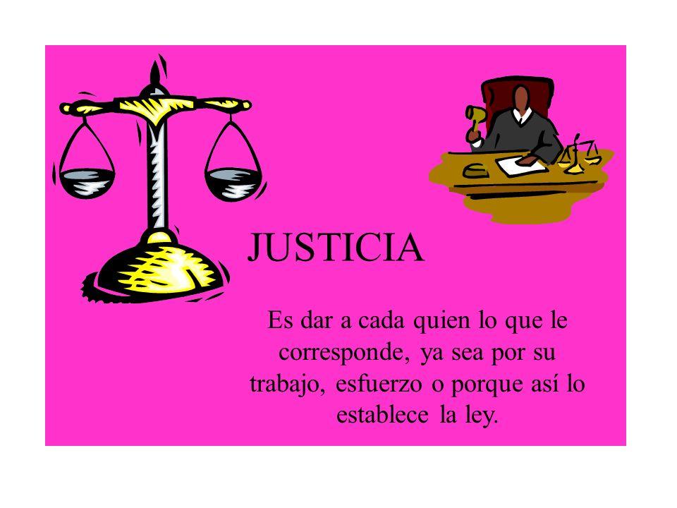 JUSTICIA Es dar a cada quien lo que le corresponde, ya sea por su trabajo, esfuerzo o porque así lo establece la ley.